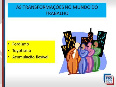 AS TRANSFORMAÇÕES NO MUNDO DO TRABALHO Fordismo Toyotismo Acumulação flexível.