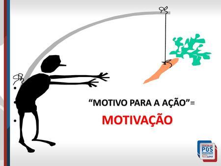 """""""MOTIVO PARA A AÇÃO""""= MOTIVAÇÃO."""
