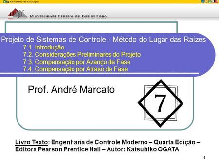 1 Projeto de Sistemas de Controle - Método do Lugar das Raízes 7.1. Introdução 7.2. Considerações Preliminares do Projeto 7.3. Compensação por Avanço de.