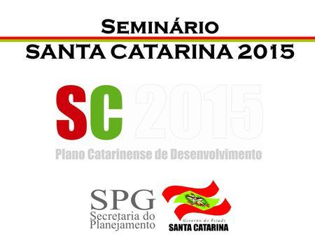 Seminário SANTA CATARINA 2015. ECONOMIA E MEIO AMBIENTE Macro diretriz: Aumentar, de forma sustentável, a competitividade sistêmica do estado Áreas de.