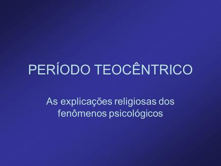 PERÍODO TEOCÊNTRICO As explicações religiosas dos fenômenos psicológicos.