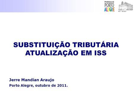 Jerre Mandian Araujo Porto Alegre, outubro de 2011. SUBSTITUIÇÃO TRIBUTÁRIA ATUALIZAÇÃO EM ISS SUBSTITUIÇÃO TRIBUTÁRIA ATUALIZAÇÃO EM ISS.