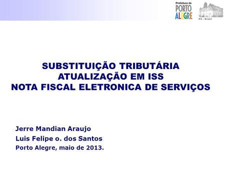 Jerre Mandian Araujo Luis Felipe o. dos Santos Porto Alegre, maio de 2013. SUBSTITUIÇÃO TRIBUTÁRIA ATUALIZAÇÃO EM ISS NOTA FISCAL ELETRONICA DE SERVIÇOS.