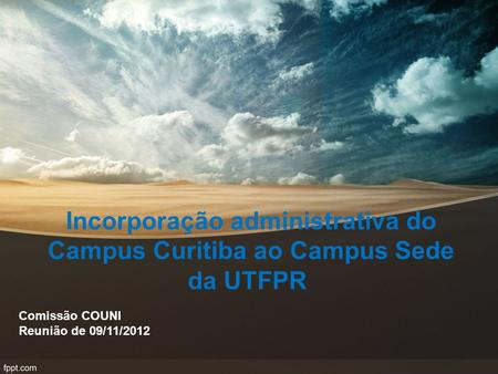 Incorporação administrativa do Campus Curitiba ao Campus Sede da UTFPR Comissão COUNI Reunião de 09/11/2012.