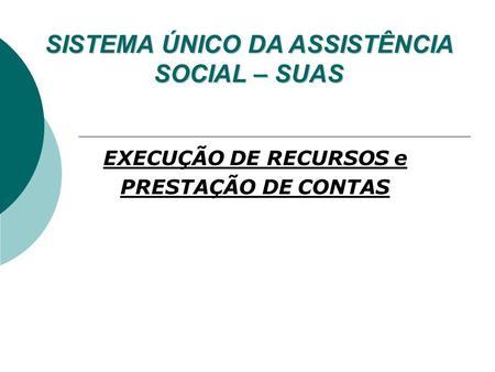 EXECUÇÃO DE RECURSOS e PRESTAÇÃO DE CONTAS SISTEMA ÚNICO DA ASSISTÊNCIA SOCIAL – SUAS.