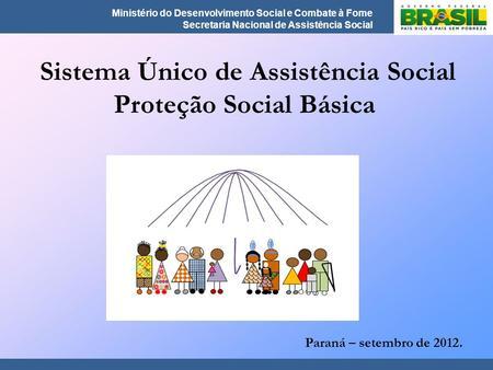Ministério do Desenvolvimento Social e Combate à Fome Secretaria Nacional de Assistência Social Sistema Único de Assistência Social Proteção Social Básica.