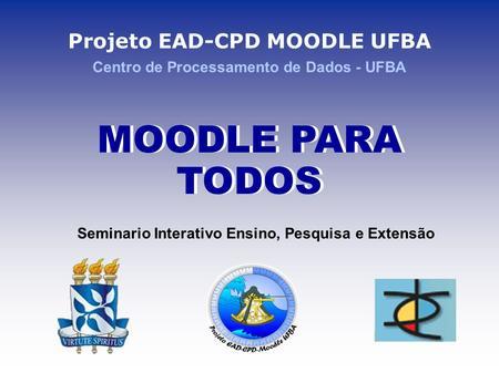 Projeto EAD-CPD MOODLE UFBA Centro de Processamento de Dados - UFBA MOODLE PARA TODOS Seminario Interativo Ensino, Pesquisa e Extensão.