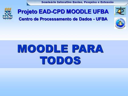 MOODLE PARA TODOS Projeto EAD-CPD MOODLE UFBA Centro de Processamento de Dados - UFBA.