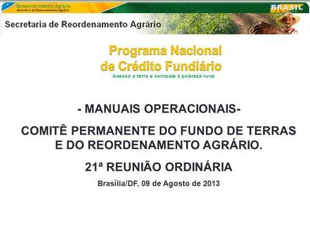 - MANUAIS OPERACIONAIS- COMITÊ PERMANENTE DO FUNDO DE TERRAS E DO REORDENAMENTO AGRÁRIO. 21ª REUNIÃO ORDINÁRIA Brasília/DF, 09 de Agosto de 2013.