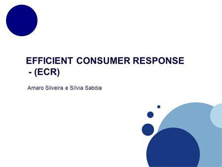 EFFICIENT CONSUMER RESPONSE - (ECR) Amaro Silveira e Sílvia Sabóia.