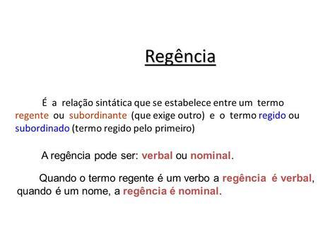 Regência É a relação sintática que se estabelece entre um termo regente ou subordinante (que exige outro) e o termo regido ou subordinado (termo.