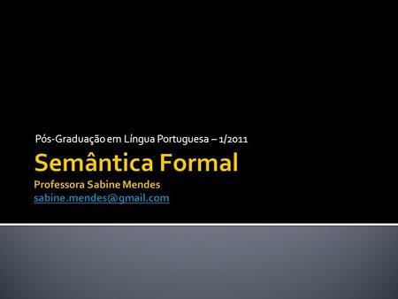 Pós-Graduação em Língua Portuguesa – 1/2011. Semanticistas têm diferentes visões do que seja o significado e de como se constrói a significação. Semântica.