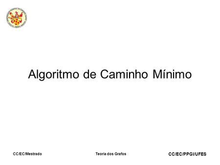 CC/EC/PPGI/UFES CC/EC/MestradoTeoria dos Grafos Algoritmo de Caminho Mínimo.