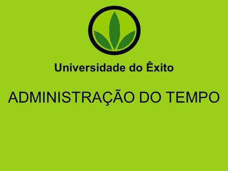 Universidade do Êxito ADMINISTRAÇÃO DO TEMPO.