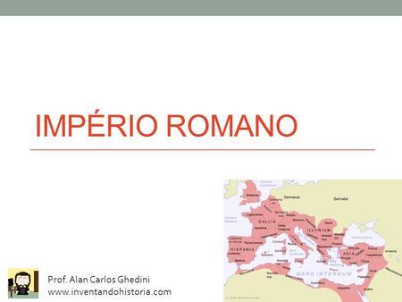 IMPÉRIO ROMANO Prof. Alan Carlos Ghedini www.inventandohistoria.com.