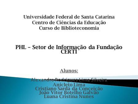 PHL – Setor de Informação da Fundação CERTI Alunos: Alexandre Rodrigues Lima Silveira Anicleto Lima Cristiano Sardá da Conceição João Vitor Botelho Galvão.