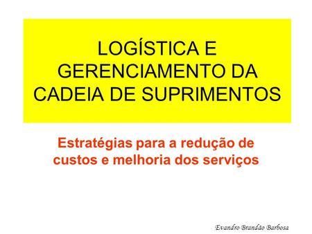 LOGÍSTICA E GERENCIAMENTO DA CADEIA DE SUPRIMENTOS Estratégias para a redução de custos e melhoria dos serviços Evandro Brandão Barbosa.