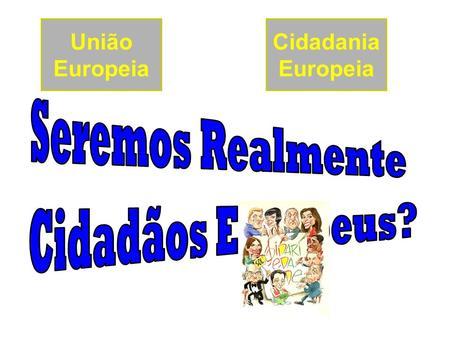 Cidadania Europeia União Europeia. A História da União Europeia O Porquê de uma Comunidade Europeia;O Porquê de uma Comunidade Europeia; Tratados da UE.