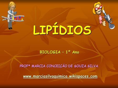 LIPÍDIOS PROFª MARCIA CONCEIÇÃO DE SOUZA SILVA www.marciasilvaquimica.wikispaces.com BIOLOGIA – 1º Ano.