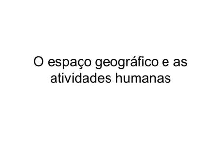 O espaço geográfico e as atividades humanas