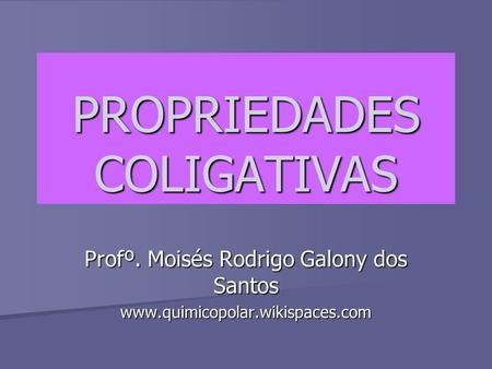 PROPRIEDADES COLIGATIVAS Profº. Moisés Rodrigo Galony dos Santos www.quimicopolar.wikispaces.com.