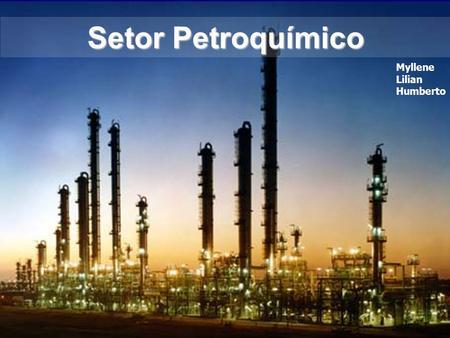 Setor Petroquímico Myllene Lilian Humberto. Indústria Petroquímica - Caracterização CARACTERIZA-SE POR SUAS MATÉRIAS-PRIMAS BÁSICAS: NAFTA (PETRÓLEO)