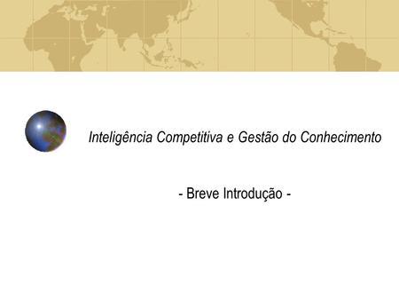 Inteligência Competitiva e Gestão do Conhecimento - Breve Introdução -