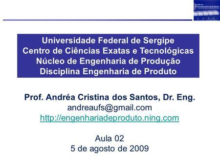 Universidade Federal de Sergipe Centro de Ciências Exatas e Tecnológicas Núcleo de Engenharia de Produção Disciplina Engenharia de Produto Prof. Andréa.