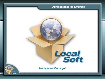 Apresentação da Empresa Avançamos Consigo!. A Empresa A Localsoft resulta da união de profissionais que adquiriram uma vasta experiência nos sectores.