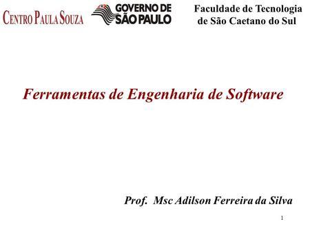 1 Faculdade de Tecnologia de São Caetano do Sul Prof. Msc Adilson Ferreira da Silva Ferramentas de Engenharia de Software.