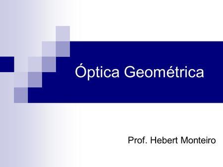 Prof. Hebert Monteiro Óptica Geométrica. O que é a Óptica Geométrica Óptica Geométrica é a parte da física que ocupa-se de estudar a propagação da luz.