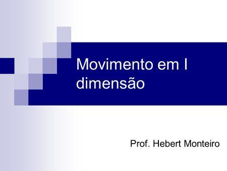 Prof. Hebert Monteiro Movimento em I dimensão. Iniciaremos o nosso curso estudando a mecânica como ciência que estuda o movimento. A mecânica é dividida.