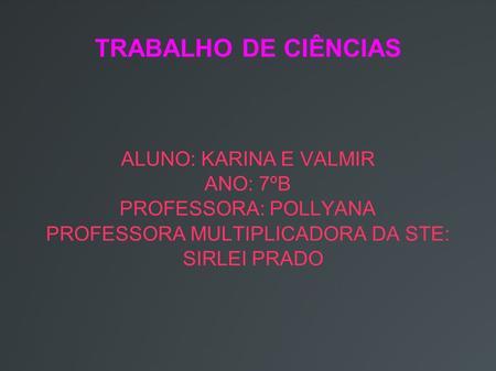 TRABALHO DE CIÊNCIAS ALUNO: KARINA E VALMIR ANO: 7ºB PROFESSORA: POLLYANA PROFESSORA MULTIPLICADORA DA STE: SIRLEI PRADO.