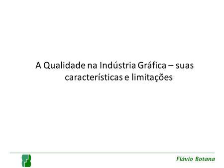 A Qualidade na Indústria Gráfica – suas características e limitações Flávio Botana.