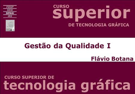Gestão da Qualidade I Flávio Botana CURSO CURSO SUPERIOR DE DE TECNOLOGIA GRÁFICA tecnologia gráfica superior.