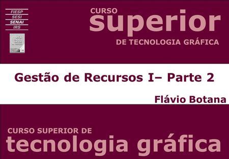 Gestão de Recursos I– Parte 2 Flávio Botana CURSO CURSO SUPERIOR DE DE TECNOLOGIA GRÁFICA tecnologia gráfica superior.