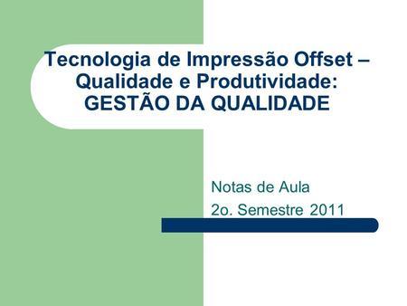 Tecnologia de Impressão Offset – Qualidade e Produtividade: GESTÃO DA QUALIDADE Notas de Aula 2o. Semestre 2011.