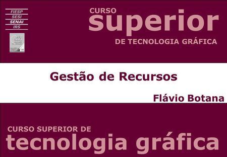 Gestão de Recursos Flávio Botana CURSO CURSO SUPERIOR DE DE TECNOLOGIA GRÁFICA tecnologia gráfica superior.