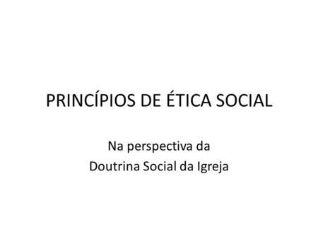 PRINCÍPIOS DE ÉTICA SOCIAL Na perspectiva da Doutrina Social da Igreja.