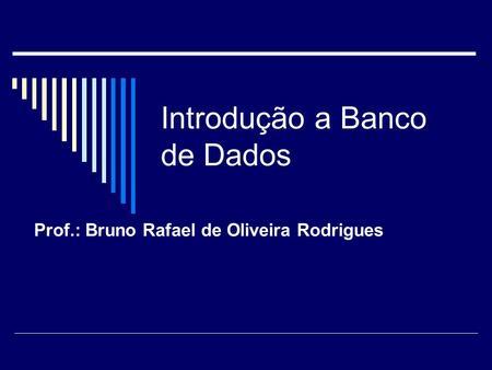 Introdução a Banco de Dados Prof.: Bruno Rafael de Oliveira Rodrigues.