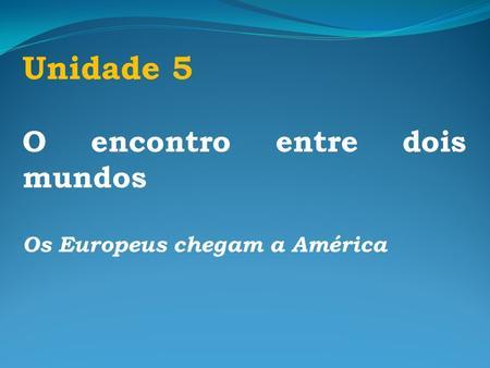 Unidade 5 O encontro entre dois mundos Os Europeus chegam a América.