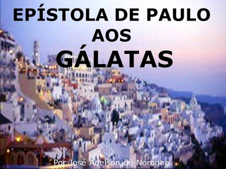 EPÍSTOLA DE PAULO AOS GÁLATAS Por José Adelson de Noronha.