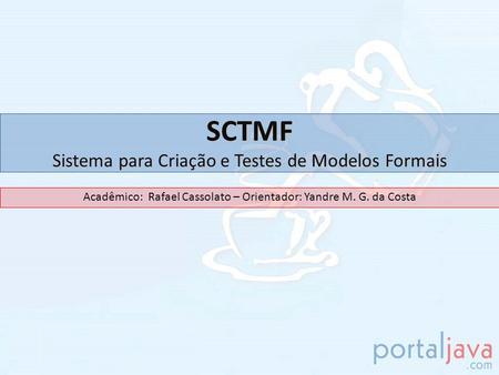 SCTMF Sistema para Criação e Testes de Modelos Formais Acadêmico: Rafael Cassolato – Orientador: Yandre M. G. da Costa.