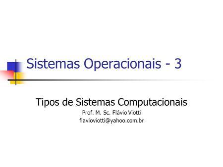 Sistemas Operacionais - 3 Tipos de Sistemas Computacionais Prof. M. Sc. Flávio Viotti