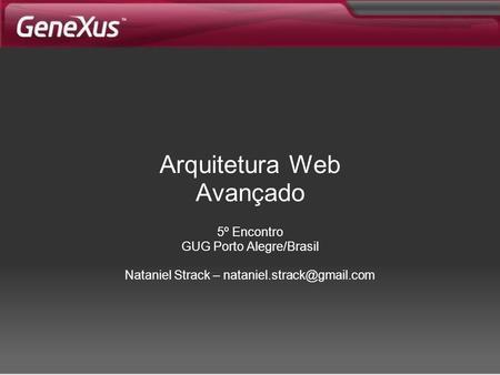 Arquitetura Web Avançado 5º Encontro GUG Porto Alegre/Brasil Nataniel Strack –