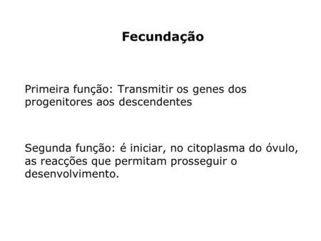 Fecundação Primeira função: Transmitir os genes dos progenitores aos descendentes Segunda função: é iniciar, no citoplasma do óvulo, as reacções que permitam.