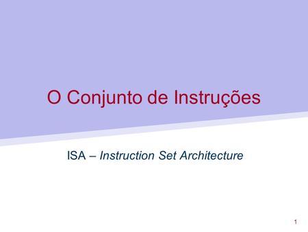 1 O Conjunto de Instruções ISA – Instruction Set Architecture.