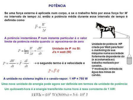 POTÊNCIA Se uma força externa é aplicada num corpo, e se o trabalho feito por essa força for W no intervalo de tempo t, então a potência média durante.
