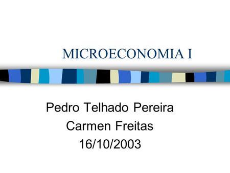 MICROECONOMIA I Pedro Telhado Pereira Carmen Freitas 16/10/2003.