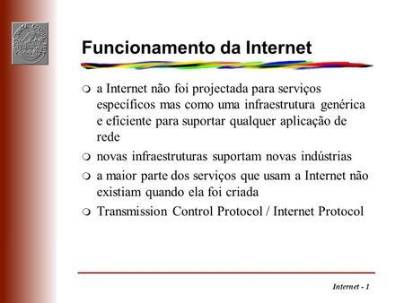 Internet - 1 Funcionamento da Internet m a Internet não foi projectada para serviços específicos mas como uma infraestrutura genérica e eficiente para.